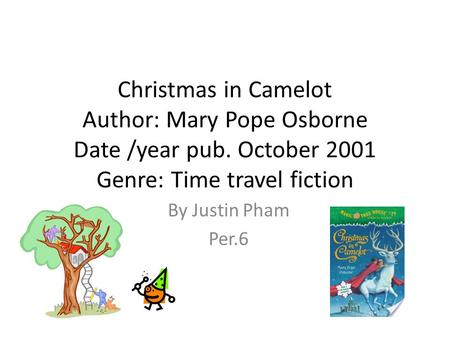 Christmas in Camelot Author: Mary Pope Osborne Date /year pub. October 2001 Genre: Time travel fiction By Justin Pham Per.6.