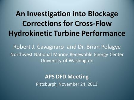 An Investigation into Blockage Corrections for Cross-Flow Hydrokinetic Turbine Performance Robert J. Cavagnaro and Dr. Brian Polagye Northwest National.