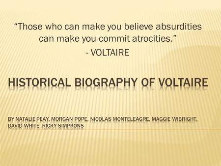 """Those who can make you believe absurdities can make you commit atrocities."" - VOLTAIRE."