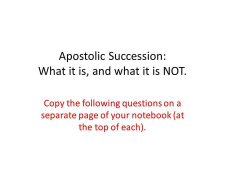 Apostolic Succession: What it is, and what it is NOT. Copy the following questions on a separate page of your notebook (at the top of each).
