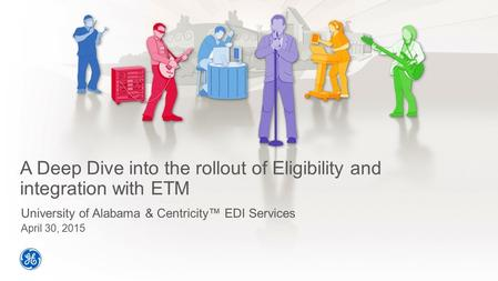 A Deep Dive into the rollout of Eligibility and integration with ETM University of Alabama & Centricity™ EDI Services April 30, 2015.
