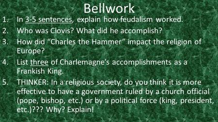 "Bellwork 1.In 3-5 sentences, explain how feudalism worked. 2.Who was Clovis? What did he accomplish? 3.How did ""Charles the Hammer"" impact the religion."