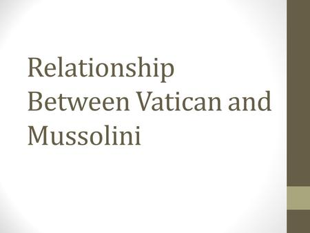 Relationship Between Vatican and Mussolini. He needed to forge strong relationships with the church, as the church was very big in Italy, and he could.