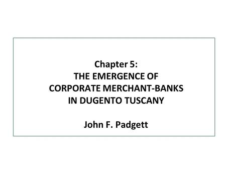 Chapter 5: THE EMERGENCE OF CORPORATE MERCHANT-BANKS IN DUGENTO TUSCANY John F. Padgett.