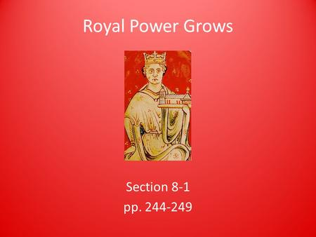 Royal Power Grows Section 8-1 pp. 244-249. Preview Questions How did monarchs gain power over nobles and the Church? What traditions of government developed.
