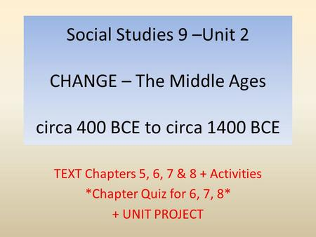 Social Studies 9 –Unit 2 CHANGE – The Middle Ages circa 400 BCE to circa 1400 BCE TEXT Chapters 5, 6, 7 & 8 + Activities *Chapter Quiz for 6, 7, 8* + UNIT.