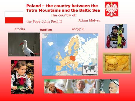 The Pope John Paul II Poland – the country between the Tatra Mountains and the Baltic Sea The country of: Adam Małysz storksoscypki tradition.