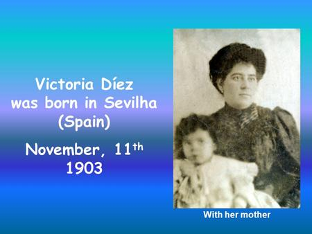 Victoria Díez was born in Sevilha (Spain) November, 11 th 1903 With her mother.