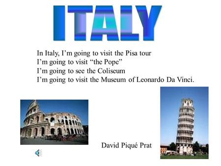 "In Italy, I'm going to visit the Pisa tour I'm going to visit ""the Pope"" I'm going to see the Coliseum I'm going to visit the Museum of Leonardo Da Vinci."
