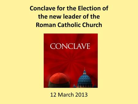 Conclave for the Election of the new leader of the Roman Catholic Church 12 March 2013.