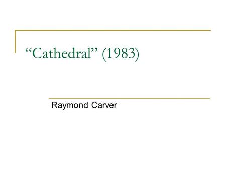"""Cathedral"" (1983) Raymond Carver. Raymond Carver (1938-1988) Influential short story writer of the last decades of the 20 th century; influence comparable."