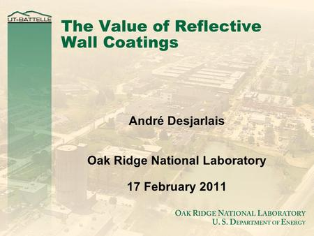 The Value of Reflective Wall Coatings André Desjarlais Oak Ridge National Laboratory 17 February 2011.