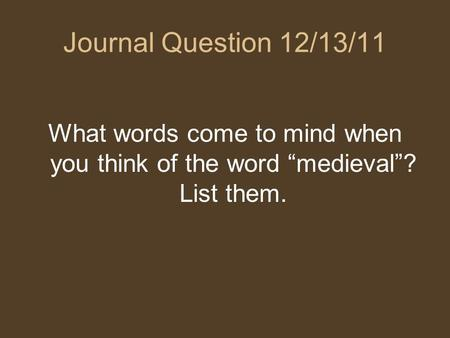 "Journal Question 12/13/11 What words come to mind when you think of the word ""medieval""? List them."