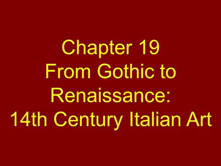 Chapter 19 From Gothic to Renaissance: 14th Century Italian Art.