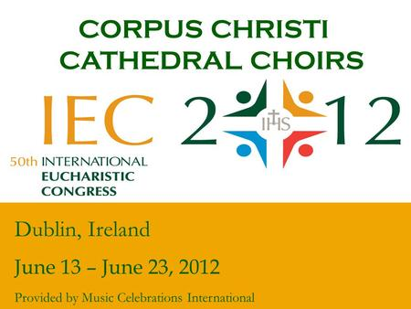CORPUS CHRISTI CATHEDRAL CHOIRS Dublin, Ireland June 13 – June 23, 2012 Provided by Music Celebrations International.
