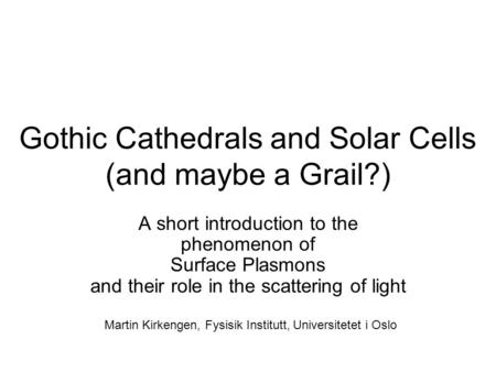 Gothic Cathedrals and Solar Cells (and maybe a Grail?) A short introduction to the phenomenon of Surface Plasmons and their role in the scattering of light.
