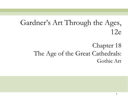 1 Chapter 18 The Age of the Great Cathedrals: Gothic Art Gardner's Art Through the Ages, 12e.