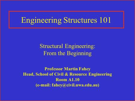 Engineering Structures 101 Structural Engineering: From the Beginning Professor Martin Fahey Head, School of Civil & Resource Engineering Room A1.10 (e-mail: