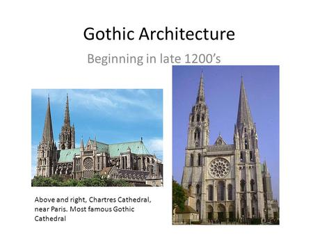 Gothic Architecture Beginning in late 1200's Above and right, Chartres Cathedral, near Paris. Most famous Gothic Cathedral.