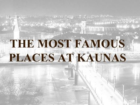 THE MOST FAMOUS PLACES AT KAUNAS. THE OLD TOWN Kaunas enjoys a remarkable Old Town which is a concentration of ancient architectural monuments: the remnants.