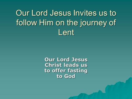 Our Lord Jesus Invites us to follow Him on the journey of Lent Our Lord Jesus Christ leads us to offer fasting to God.