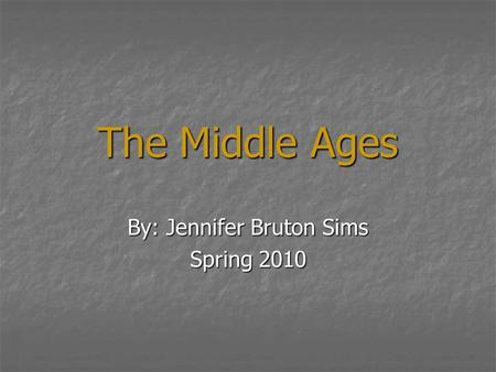 The Middle Ages By: Jennifer Bruton Sims Spring 2010.