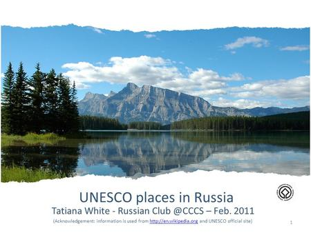 UNESCO places in Russia Tatiana White - Russian – Feb. 2011 (Acknowledgement: information is used from  and UNESCO official.