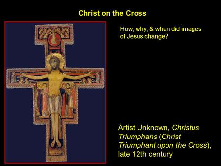 Christ on the Cross Artist Unknown, Christus Triumphans (Christ Triumphant upon the Cross), late 12th century How, why, & when did images of Jesus change?