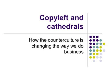 Copyleft and cathedrals How the counterculture is changing the way we do business.