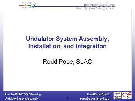 Rodd Pope, SLAC Undulator System April 16-17, 2007 FAC Meeting 1 Undulator System Assembly, Installation, and Integration.