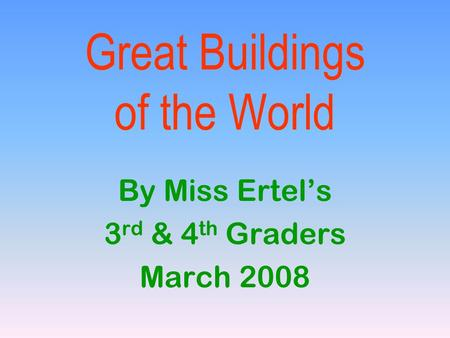 Great Buildings of the World By Miss Ertel's 3 rd & 4 th Graders March 2008.