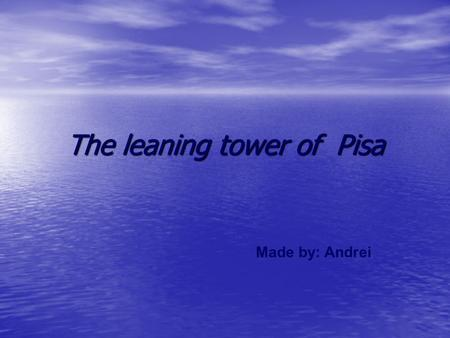 The leaning tower of Pisa Made by: Andrei. The Tower of Pisa is the bell tower of the Cathedral. Its construction began in the august of 1173 and continued.