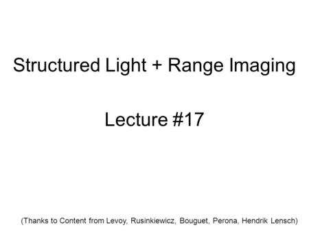 Structured Light + Range Imaging Lecture #17 (Thanks to Content from Levoy, Rusinkiewicz, Bouguet, Perona, Hendrik Lensch)