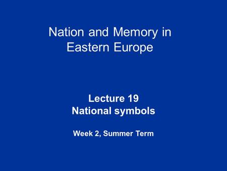 Nation and Memory in Eastern Europe Lecture 19 National symbols Week 2, Summer Term.