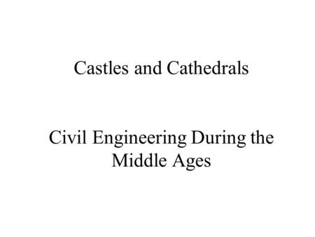 Castles and Cathedrals Civil Engineering During the Middle Ages.
