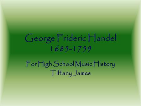 George Frideric Handel 1685-1759 For High School Music History Tiffany James.