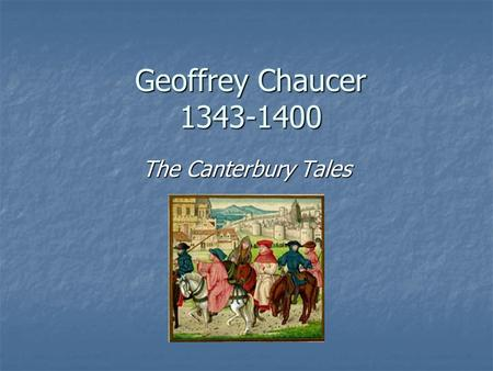 Geoffrey Chaucer 1343-1400 The Canterbury Tales. Biographical Information Considered one of the 3 greatest poets of the English language. Considered one.