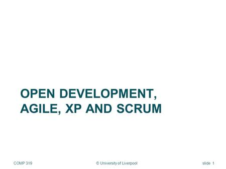 OPEN DEVELOPMENT, AGILE, XP AND SCRUM © University of LiverpoolCOMP 319slide 1.