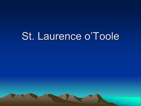 St. Laurence o'Toole. Laurence 0'Toole Feast Day: November 14 th Place of Birth: Mullaghcreelan between Castledermot and Kilkea Year of Birth: 1128 Father: