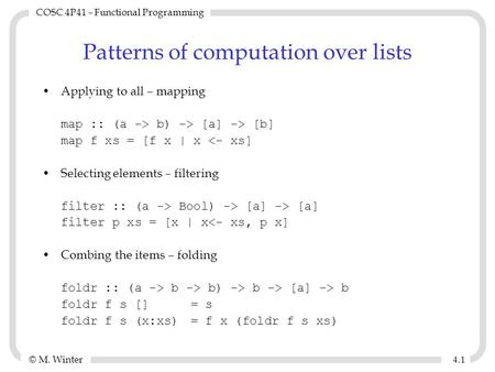 © M. Winter COSC 4P41 – Functional Programming 4.14.1 Patterns of computation over lists Applying to all – mapping map :: (a -> b) -> [a] -> [b] map f.