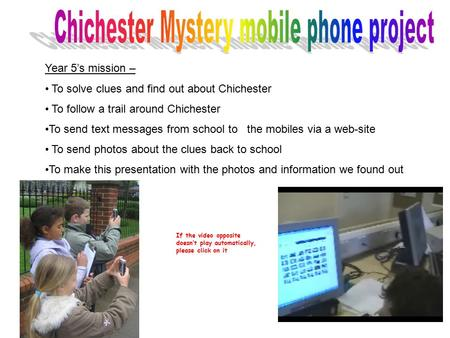 Year 5's mission – To solve clues and find out about Chichester To follow a trail around Chichester To send text messages from school to the mobiles via.
