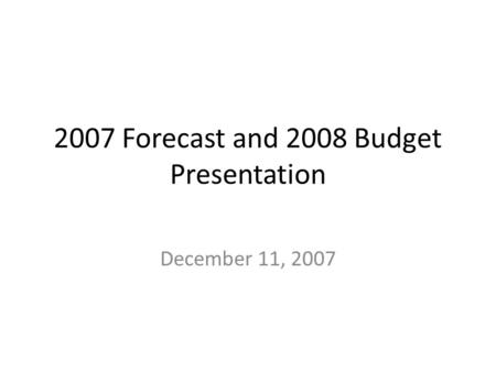 2007 Forecast and 2008 Budget Presentation December 11, 2007.