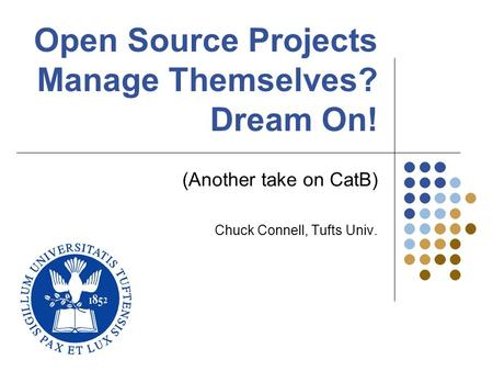 Open Source Projects Manage Themselves? Dream On! (Another take on CatB) Chuck Connell, Tufts Univ.