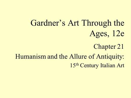 Chapter 21 Humanism and the Allure of Antiquity: 15 th Century Italian Art Gardner's Art Through the Ages, 12e.