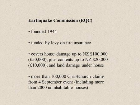 Earthquake Commission (EQC) founded 1944 funded by levy on fire insurance covers house damage up to NZ $100,000 (£50,000), plus contents up to NZ $20,000.