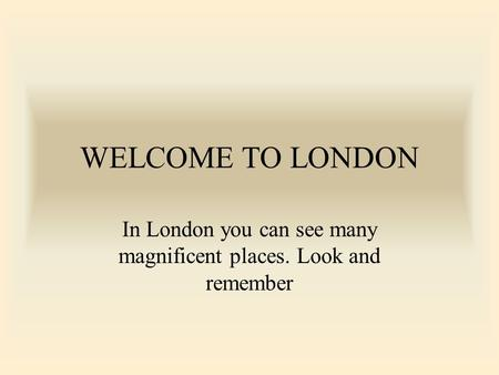 WELCOME TO LONDON In London you can see many magnificent places. Look and remember.