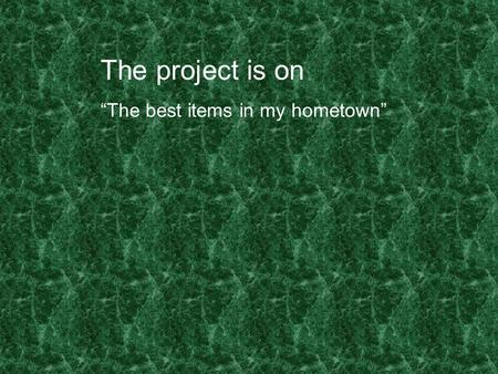"The project is on ""The best items in my hometown""."