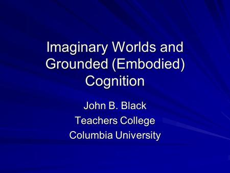 Imaginary Worlds and Grounded (Embodied) Cognition John B. Black Teachers College Columbia University.