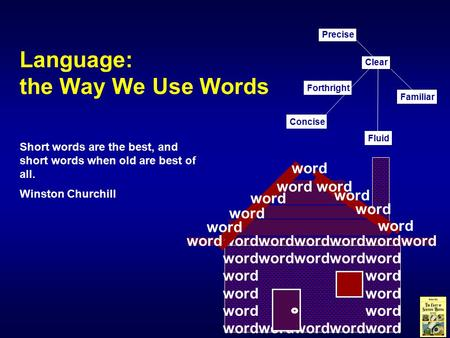 Language: the Way We Use Words Short words are the best, and short words when old are best of all. Winston Churchill Concise Familiar Clear Fluid Precise.