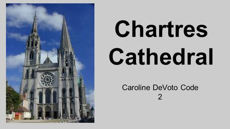 Chartres Cathedral Caroline DeVoto Code 2. Chartres Cathedral History * The Chartres Cathedral is located in Chartres, France, which is about 56 miles.
